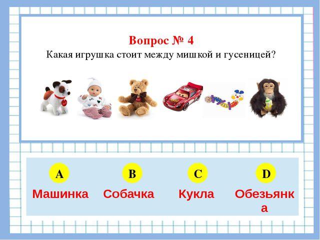 Вопрос № 4 Какая игрушка стоит между мишкой и гусеницей? A B C D 5 6 4 3 Маш...