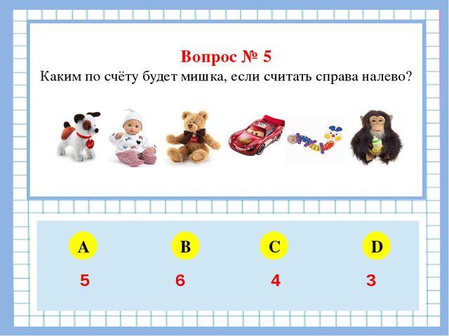 Вопрос № 5 Каким по счёту будет мишка, если считать справа налево? A B C D 5...