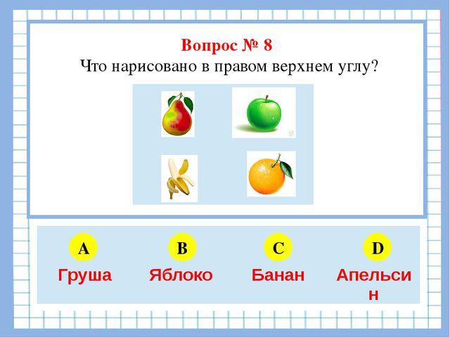 Вопрос № 8 Что нарисовано в правом верхнем углу? A B C D 5 6 4 3 Груша Яблок...
