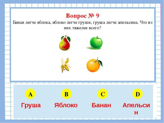 Вопрос № 9 Банан легче яблока, яблоко легче груши, груша легче апельсина. Чт...