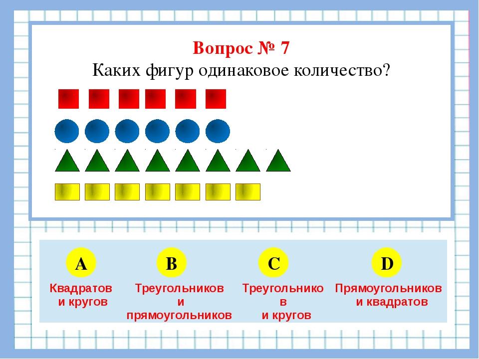 Вопрос № 7 Каких фигур одинаковое количество? A B C D 5 6 4 3 Квадратов и кр...