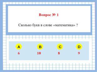 Вопрос № 1 A B C D Сколько букв в слове «математика» ? 6 10 8 9
