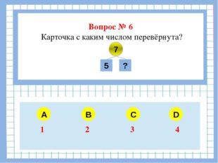 Вопрос № 6 Карточка с каким числом перевёрнута? A B C D 7 5 ? 1 2 3 4