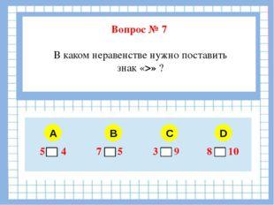 Вопрос № 7 В каком неравенстве нужно поставить знак «>» ? A B C D 5 4 7 5 3