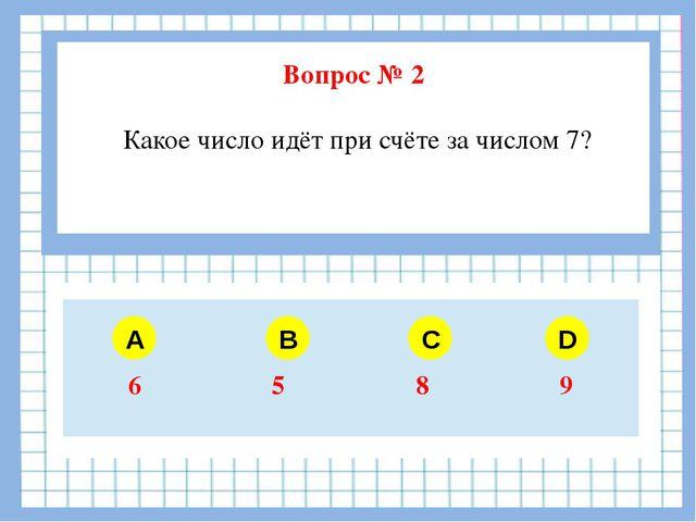 Вопрос № 2 Какое число идёт при счёте за числом 7? A B C D 6 5 8 9