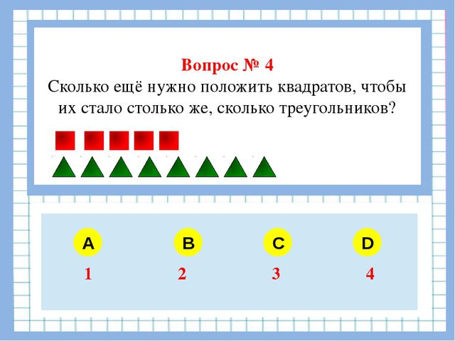 Вопрос № 4 Сколько ещё нужно положить квадратов, чтобы их стало столько же,...