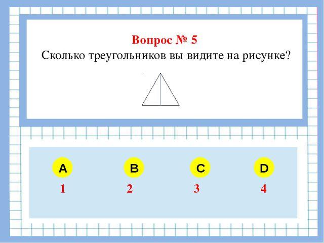 Вопрос № 5 Сколько треугольников вы видите на рисунке? A B C D 1 2 3 4
