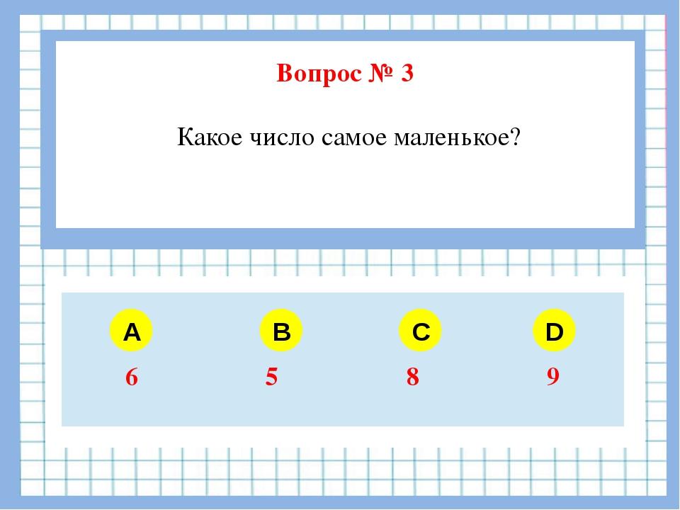 Вопрос № 3 Какое число самое маленькое? A B C D 6 5 8 9