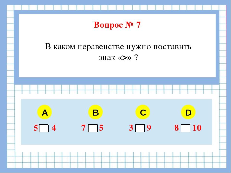 Вопрос № 7 В каком неравенстве нужно поставить знак «>» ? A B C D 5 4 7 5 3...