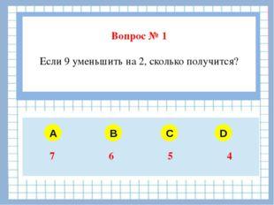 Вопрос № 1 Если 9 уменьшить на 2, сколько получится? A B C D 7 6 5 4