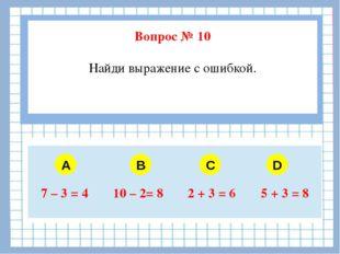 Вопрос № 10 Найди выражение с ошибкой. A B C D 7–3 = 4 10–2= 8 2 + 3 = 6 5 +
