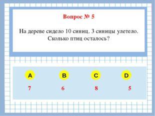 Вопрос № 5 На дереве сидело 10 синиц. 3 синицы улетело. Сколько птиц осталос