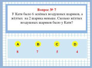 Вопрос № 7 У Кати было 6 зелёных воздушных шариков, а жёлтых на 2 шарика мен