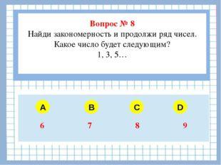 Вопрос № 8 Найди закономерность и продолжи ряд чисел. Какое число будет след