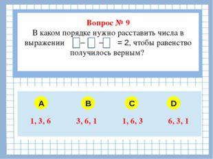 Вопрос № 9 В каком порядке нужно расставить числа в выражении – – = 2, чтобы