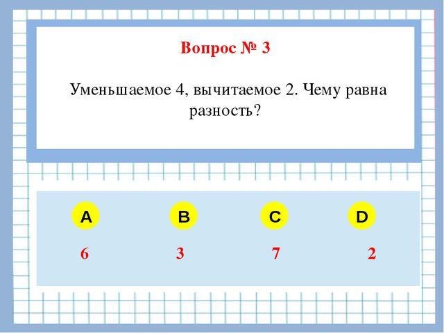 Вопрос № 3 Уменьшаемое 4, вычитаемое 2. Чему равна разность? A B C D 6 3 7 2