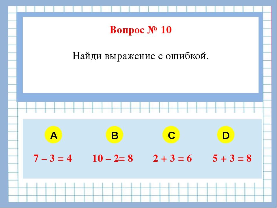 Вопрос № 10 Найди выражение с ошибкой. A B C D 7–3 = 4 10–2= 8 2 + 3 = 6 5 +...