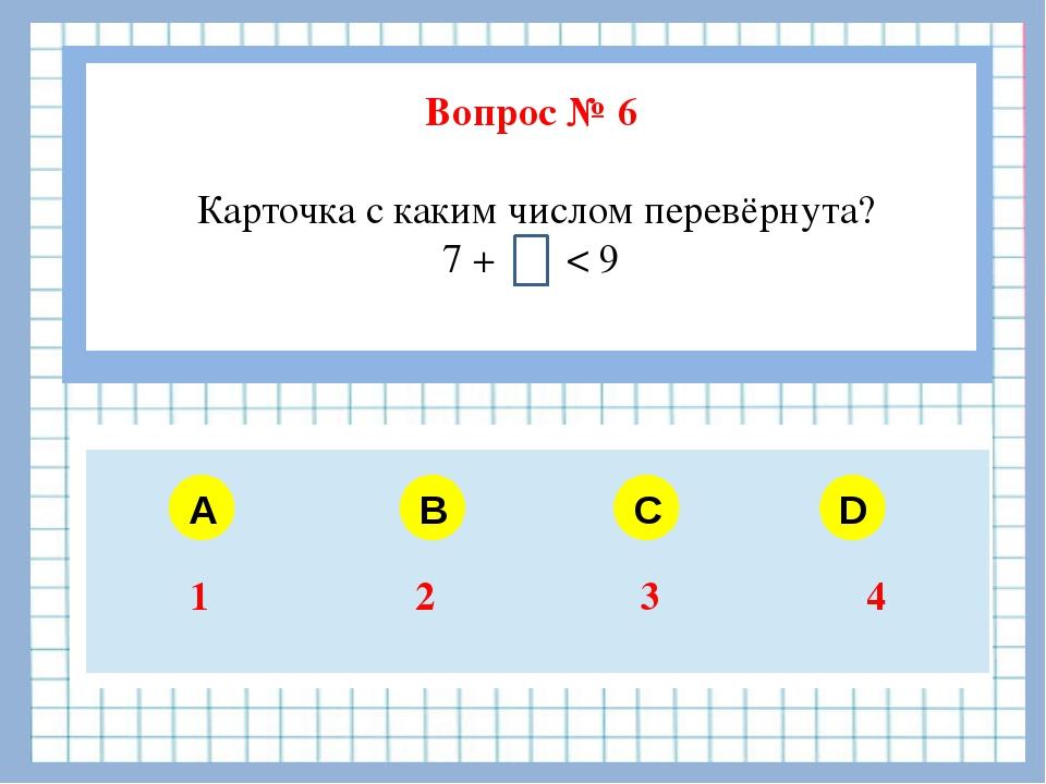 Вопрос № 6 Карточка с каким числом перевёрнута? 7 + < 9  A B C D 1 2 3 4