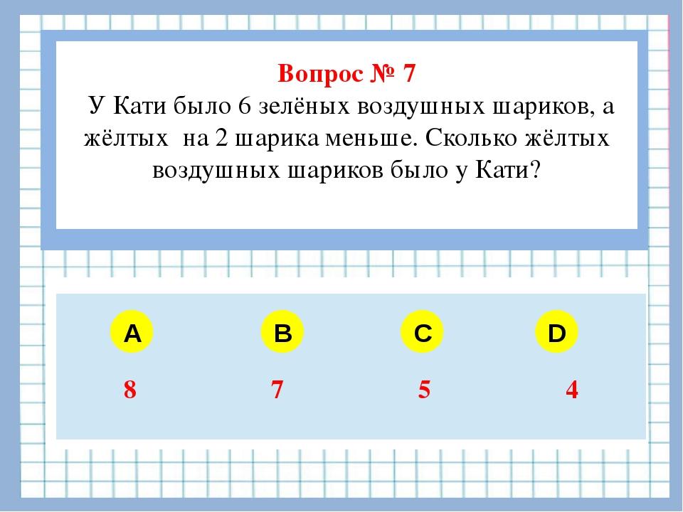 Вопрос № 7 У Кати было 6 зелёных воздушных шариков, а жёлтых на 2 шарика мен...