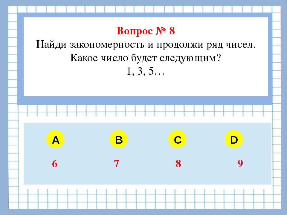 Вопрос № 8 Найди закономерность и продолжи ряд чисел. Какое число будет след...