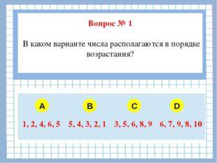 Вопрос № 1 В каком варианте числа располагаются в порядке возрастания? A B C