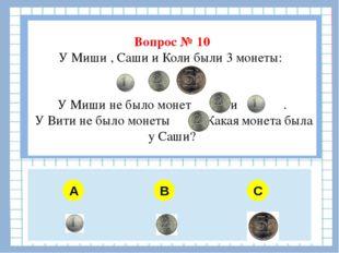 Вопрос № 10 У Миши , Саши и Коли были 3 монеты: У Миши не было монет и . У В
