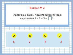 Вопрос № 2 Карточка с каким числом перевёрнута в выражении 8 – 2 = 3 + ? A B