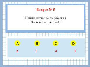 Вопрос № 5 Найди значение выражения 10 – 6 + 3 – 2 + 1 – 4 = A B C D 2 3 4 5
