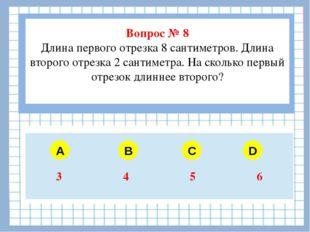 Вопрос № 8 Длина первого отрезка 8 сантиметров. Длина второго отрезка 2 сант