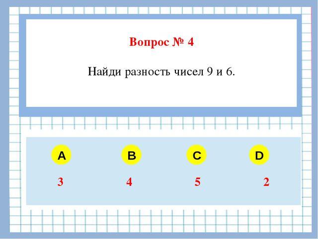 Вопрос № 4 Найди разность чисел 9 и 6. A B C D 3 4 5 2