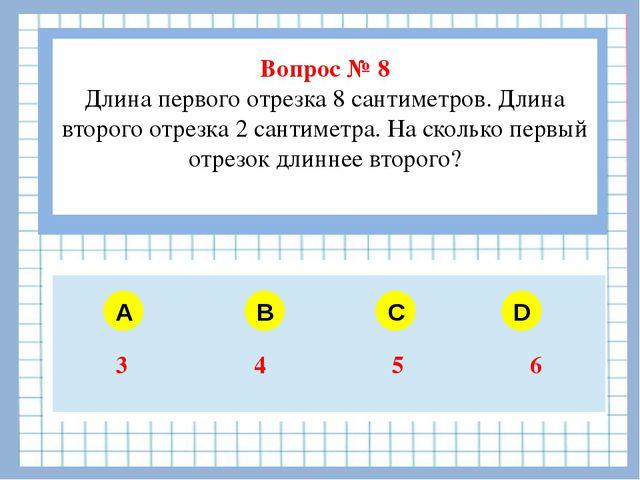 Вопрос № 8 Длина первого отрезка 8 сантиметров. Длина второго отрезка 2 сант...