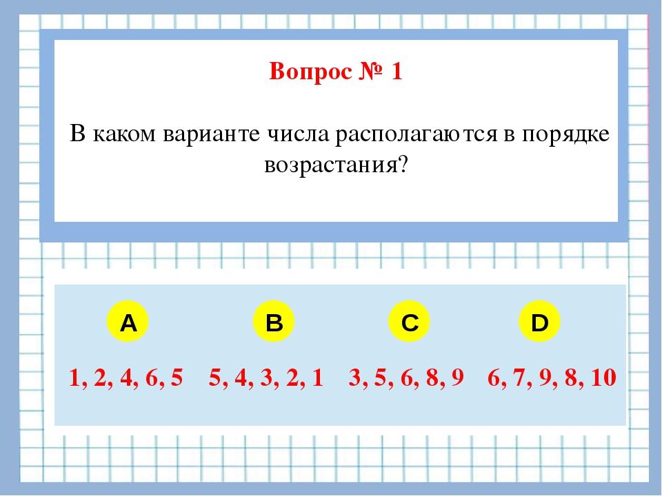 Вопрос № 1 В каком варианте числа располагаются в порядке возрастания? A B C...