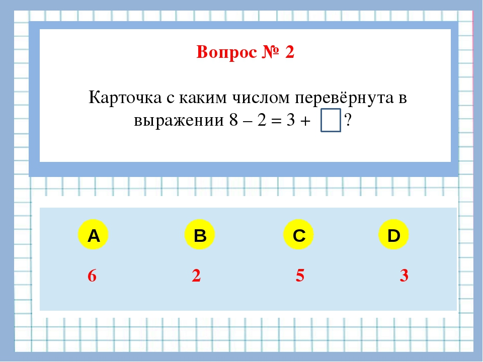 Вопрос № 2 Карточка с каким числом перевёрнута в выражении 8 – 2 = 3 + ? A B...