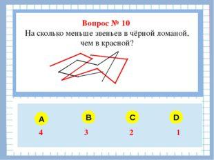 Вопрос № 10 На сколько меньше звеньев в чёрной ломаной, чем в красной? A B C