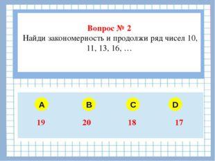 Вопрос № 2 Найди закономерность и продолжи ряд чисел 10, 11, 13, 16, … A B C