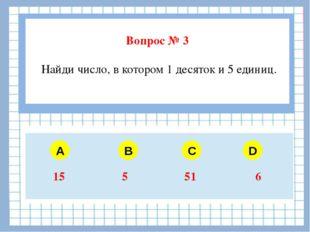 Вопрос № 3 Найди число, в котором 1 десяток и 5 единиц. A B C D 15 5 51 6