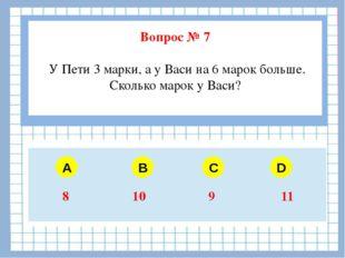 Вопрос № 7 У Пети 3 марки, а у Васи на 6 марок больше. Сколько марок у Васи?