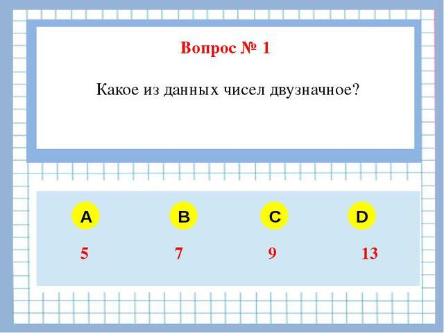 Вопрос № 1 Какое из данных чисел двузначное? A B C D 5 7 9 13