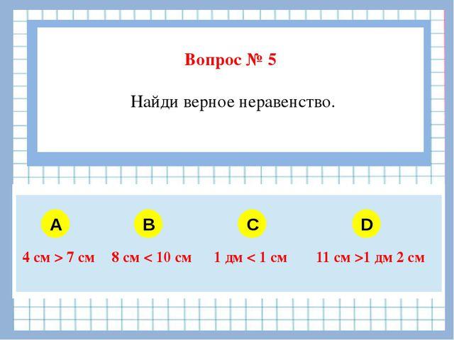 Вопрос № 5 Найди верное неравенство. A B C D 4 см>7 см 8 см