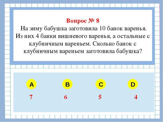 Вопрос № 8 На зиму бабушка заготовила 10 банок варенья. Из них 4 банки вишне...