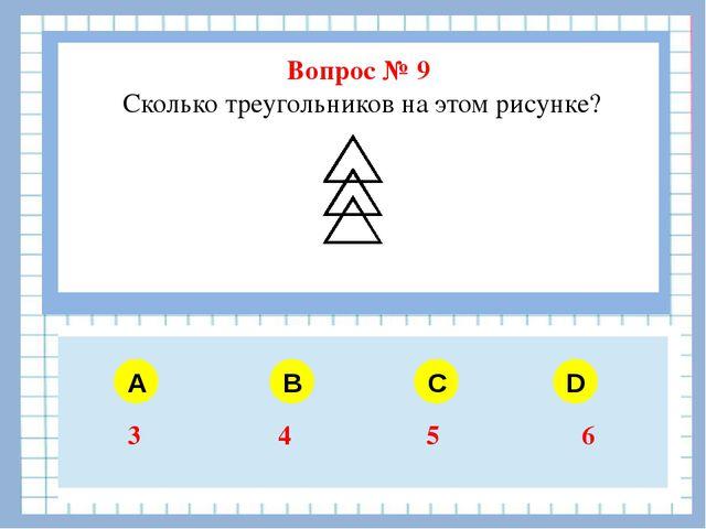 Вопрос № 9 Сколько треугольников на этом рисунке? A B C D 3 4 5 6