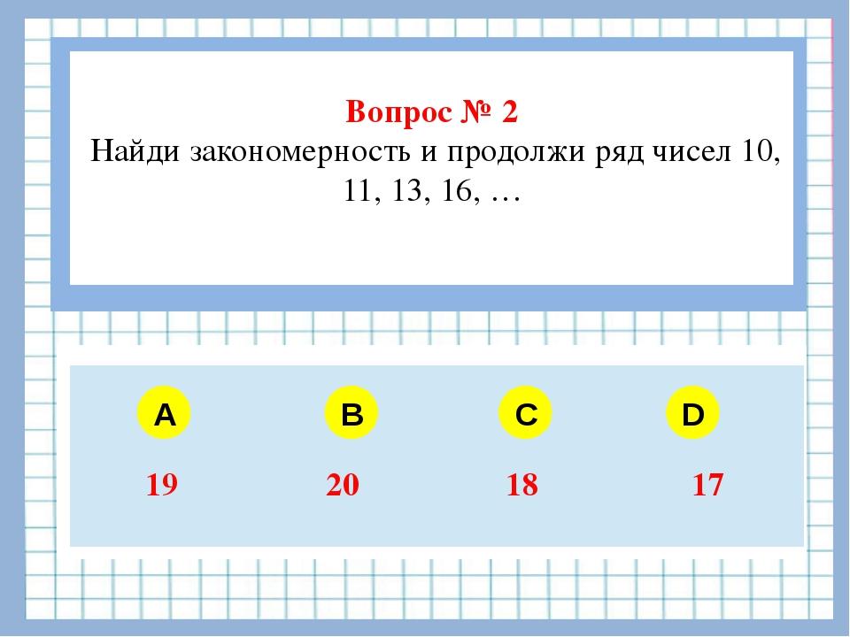 Вопрос № 2 Найди закономерность и продолжи ряд чисел 10, 11, 13, 16, … A B C...