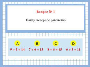 Вопрос № 1 Найди неверное равенство. A B C D 9 + 5 = 14 7 + 6 = 13 8 + 6 = 1