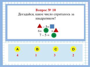 Вопрос № 10 Догадайся, какое число спряталось за квадратиком? – 5= 6+ = 7 –