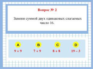 Вопрос № 2 Замени суммой двух одинаковых слагаемых число 16. A B C D 9 + 9 7