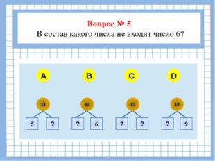 Вопрос № 5 В состав какого числа не входит число 6?  A B C D 11 12 13 14 5