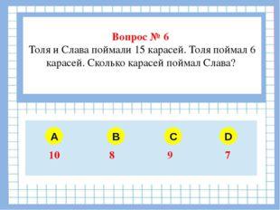 Вопрос № 6 Толя и Слава поймали 15 карасей. Толя поймал 6 карасей. Сколько к
