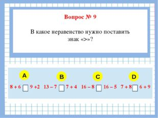 Вопрос № 9 В какое неравенство нужно поставить знак «>»? A B C D 8 + 6 9 +2