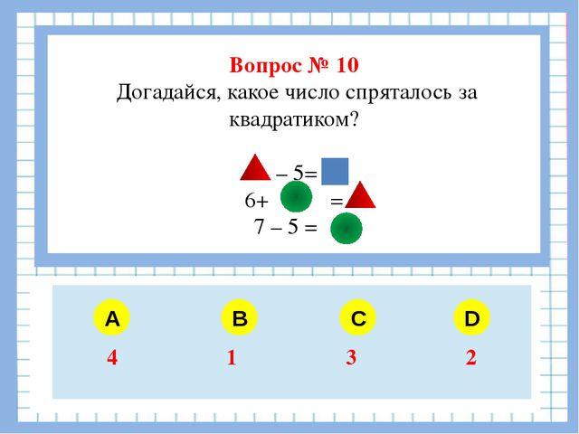 Вопрос № 10 Догадайся, какое число спряталось за квадратиком? – 5= 6+ = 7 –...