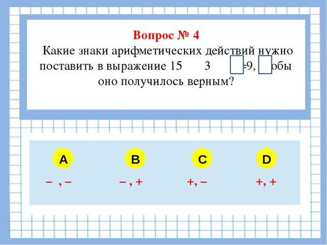 Вопрос № 4 Какие знаки арифметических действий нужно поставить в выражение 1...